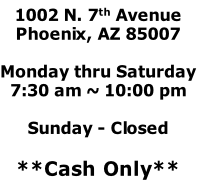 1002 N. 7th Avenue Phoenix, AZ 85007  Monday thru Saturday 7:30 am ~ 10:00 pm  Sunday - Closed  **Cash Only**